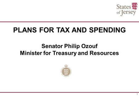 1 PLANS FOR TAX AND SPENDING Senator Philip Ozouf Minister for Treasury and Resources.