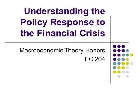 Understanding the Policy Response to the Financial Crisis Macroeconomic Theory Honors EC 204.