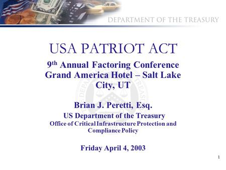 1 USA PATRIOT ACT 9 th Annual Factoring Conference Grand America Hotel – Salt Lake City, UT Brian J. Peretti, Esq. US Department of the Treasury Office.