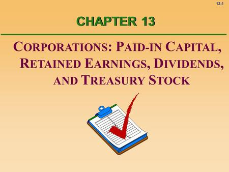 13-1 C ORPORATIONS : P AID-IN C APITAL, R ETAINED E ARNINGS, D IVIDENDS, AND T REASURY S TOCK CHAPTER 13.