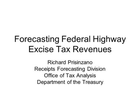 Forecasting Federal Highway Excise Tax Revenues Richard Prisinzano Receipts Forecasting Division Office of Tax Analysis Department of the Treasury.