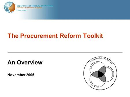 Government of Western Australia Department of Treasury and Finance Procurement The Procurement Reform Toolkit An Overview November 2005.