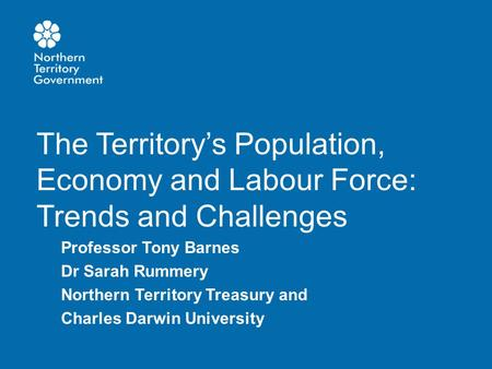 The Territory's Population, Economy and Labour Force: Trends and Challenges Professor Tony Barnes Dr Sarah Rummery Northern Territory Treasury and Charles.