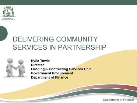 DELIVERING COMMUNITY SERVICES IN PARTNERSHIP Kylie Towie Director Funding & Contracting Services Unit Government Procurement Department of Finance.