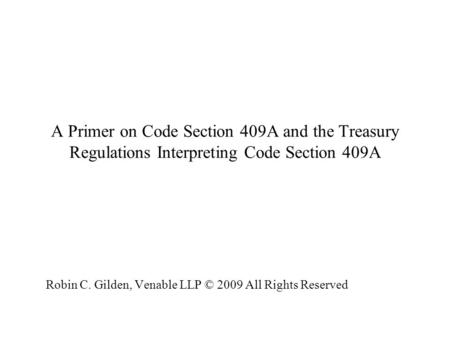 A Primer on Code Section 409A and the Treasury Regulations Interpreting Code Section 409A Robin C. Gilden, Venable LLP © 2009 All Rights Reserved Robin.
