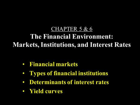 CHAPTER 5 & 6 The Financial Environment: Markets, Institutions, and Interest Rates Financial markets Types of financial institutions Determinants of interest.