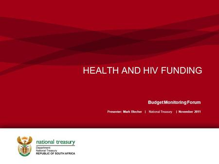HEALTH AND HIV FUNDING Budget Monitoring Forum Presenter: Mark Blecher | National Treasury | November 2011.