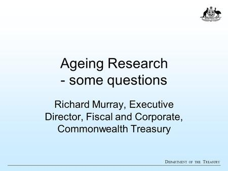 D EPARTMENT OF THE T REASURY Ageing Research - some questions Richard Murray, Executive Director, Fiscal and Corporate, Commonwealth Treasury.
