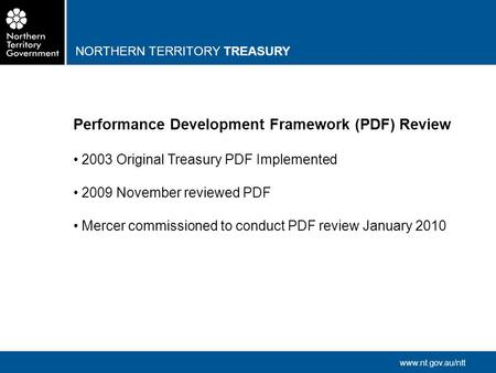 NORTHERN TERRITORY TREASURY www.nt.gov.au/ntt Performance Development Framework (PDF) Review 2003 Original Treasury PDF Implemented 2009 November reviewed.