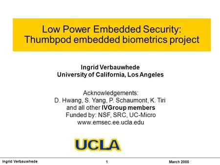 Ingrid Verbauwhede 1March 2005 Low Power Embedded Security: Thumbpod embedded biometrics project Ingrid Verbauwhede University of California, Los Angeles.