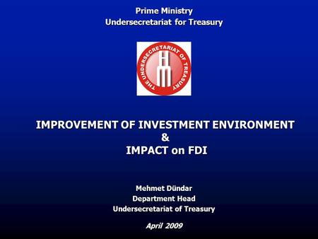IMPROVEMENT OF INVESTMENT ENVIRONMENT & IMPACT on FDI April 2009 Mehmet Dündar Department Head Undersecretariat of Treasury Prime Ministry Undersecretariat.