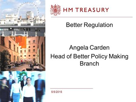 5/5/2015 Better Regulation Angela Carden Head of Better Policy Making Branch.