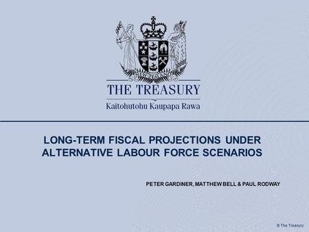 © The Treasury LONG-TERM FISCAL PROJECTIONS UNDER ALTERNATIVE LABOUR FORCE SCENARIOS PETER GARDINER, MATTHEW BELL & PAUL RODWAY.