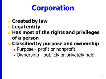 1 Corporation Created by law Legal entity Has most of the rights and privileges of a person Classified by purpose and ownership Purpose - profit or nonprofit.