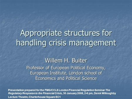 Appropriate structures for handling crisis <strong>management</strong> Willem H. Buiter Professor of European Political Economy, European Institute, London school of Economics.