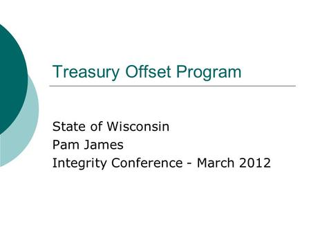 Treasury Offset Program State of Wisconsin Pam James Integrity Conference - March 2012.