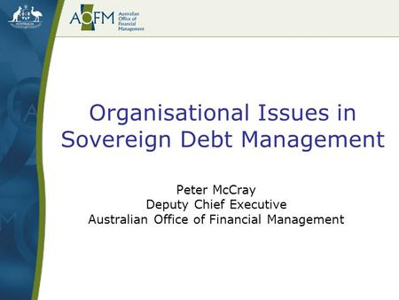 Organisational Issues in Sovereign Debt Management Peter McCray Deputy Chief Executive Australian Office of Financial Management.