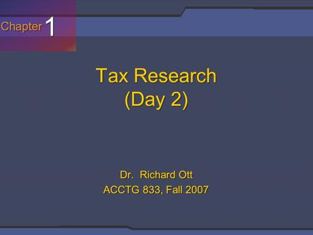 Chapter 1 1 Tax Research (Day 2) Dr. Richard Ott ACCTG 833, Fall 2007.