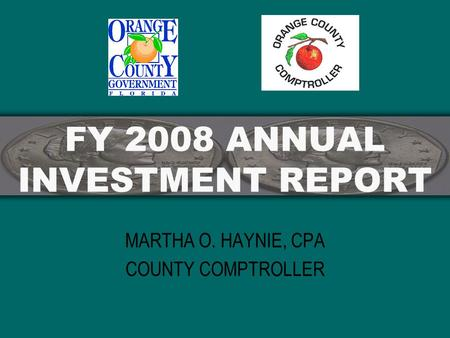 FY 2008 ANNUAL INVESTMENT REPORT MARTHA O. HAYNIE, CPA COUNTY COMPTROLLER.