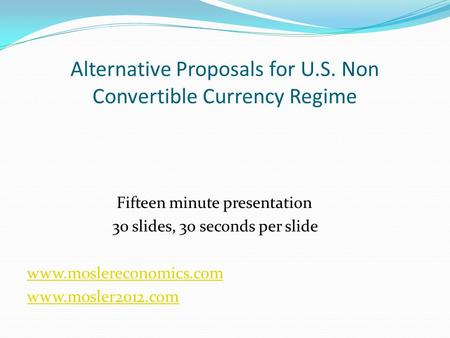 Alternative Proposals for U.S. Non Convertible Currency Regime Fifteen minute presentation 30 slides, 30 seconds per slide www.moslereconomics.com www.mosler2012.com.