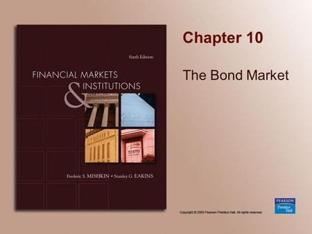 Chapter 10 The Bond Market. Copyright © 2009 Pearson Prentice Hall. All rights reserved. 10-2 Purpose of the Capital Market Original maturity is greater.
