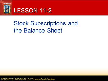 CENTURY 21 ACCOUNTING © Thomson/South-Western LESSON 11-2 Stock Subscriptions and the Balance Sheet.