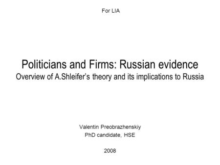 Politicians and Firms: Russian evidence Overview of A.Shleifer's theory and its implications to Russia Valentin Preobrazhenskiy PhD candidate, HSE 2008.