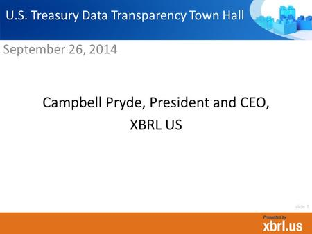 Campbell Pryde, President and CEO, XBRL US U.S. Treasury Data Transparency Town Hall September 26, 2014 slide 1.