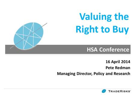 Valuing the Right to Buy 16 April 2014 Pete Redman Managing Director, Policy and Research.