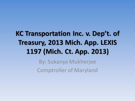 KC Transportation Inc. v. Dep't. of Treasury, 2013 Mich. App. LEXIS 1197 (Mich. Ct. App. 2013) By: Sukanya Mukherjee Comptroller of Maryland.