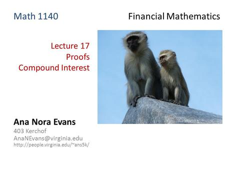 Lecture 17 Proofs Compound Interest Ana Nora Evans 403 Kerchof  Math 1140 Financial Mathematics.