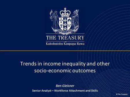 © The Treasury Trends in income inequality and other socio-economic outcomes Ben Gleisner Senior Analyst – Workforce Attachment and Skills.