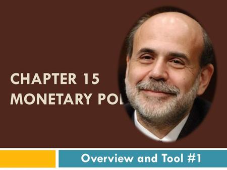 CHAPTER 15 MONETARY POLICY Overview and Tool #1 Monetary Policy Consists of:  Deliberate change in the money supply to influence interest rates and.