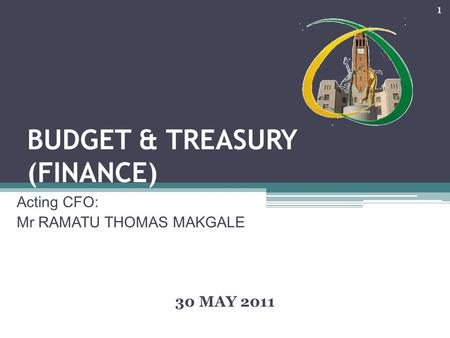 BUDGET & TREASURY (FINANCE) Acting CFO: Mr RAMATU THOMAS MAKGALE 30 MAY 2011 1.