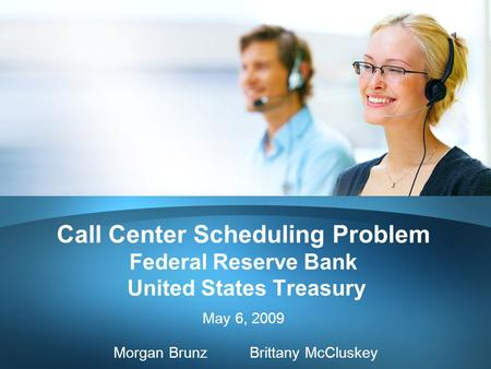 Call Center Scheduling Problem Federal Reserve Bank United States Treasury May 6, 2009 Morgan Brunz Brittany McCluskey.