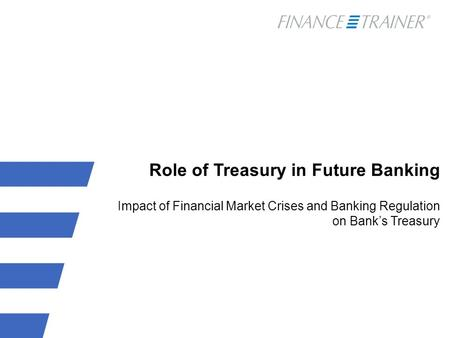 Role of Treasury in Future Banking Impact of Financial Market Crises and Banking Regulation on Bank's Treasury.