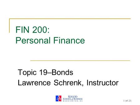 1 (of 23) FIN 200: Personal Finance Topic 19–Bonds Lawrence Schrenk, Instructor.