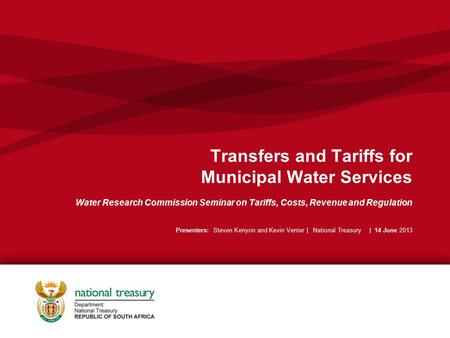 Transfers and Tariffs for Municipal Water Services Water Research Commission Seminar on Tariffs, Costs, Revenue and Regulation Presenters: Steven Kenyon.