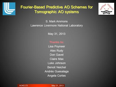 AO4ELT3 May 31, 2013 Fourier-Based Predictive AO Schemes for Tomographic AO systems S. Mark Ammons Lawrence Livermore National Laboratory May 31, 2013.