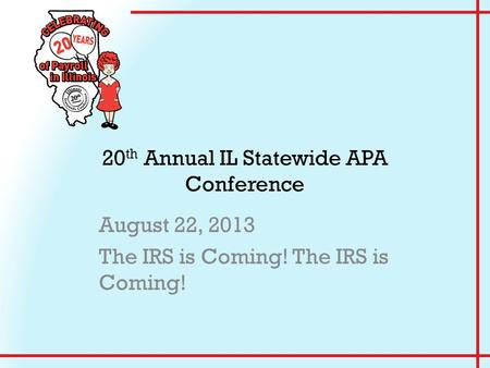 20 th Annual IL Statewide APA Conference August 22, 2013 The IRS is Coming!