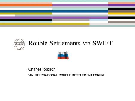 Rouble Settlements via SWIFT Charles Robson 5th INTERNATIONAL ROUBLE SETTLEMENT FORUM.
