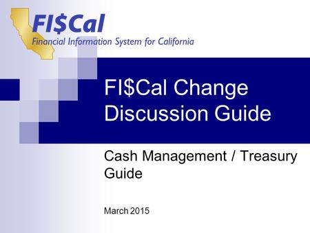 FI$Cal Change Discussion Guide Cash Management / Treasury Guide March 2015.