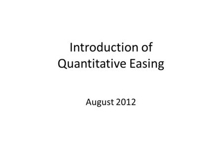 Introduction of Quantitative Easing August 2012. What is Quantitative Easing? Quantitative easing (QE) is an unconventional monetary policy used by central.