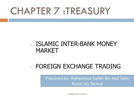 CHAPTER 7 :TREASURY ISLAMIC INTER-BANK MONEY MARKET FOREIGN EXCHANGE TRADING Prepared by: Mohammad Salleh Bin Abd Saha Razizi bin Tarmuji razizi.uitm.edu.my.