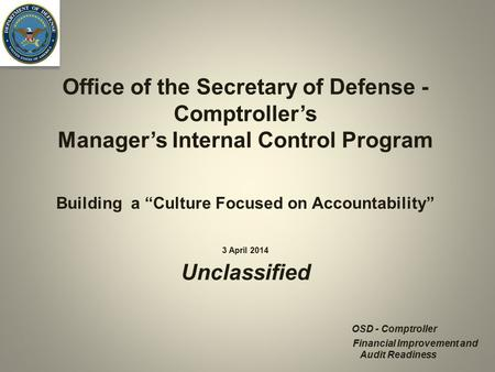 Office of the Secretary of Defense - Comptroller's Manager's Internal Control Program 3 April 2014 Unclassified OSD - Comptroller Financial Improvement.