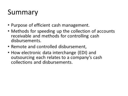 Summary Purpose of efficient cash management. Methods for speeding up the collection of accounts receivable and methods for controlling cash disbursements.