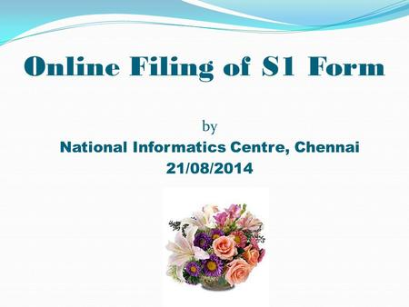 Online Filing of S1 Form by National Informatics Centre, Chennai 21/08/2014.