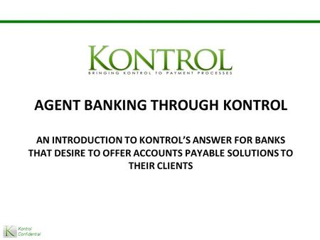Kontrol Confidential AGENT BANKING THROUGH KONTROL AN INTRODUCTION TO KONTROL'S ANSWER FOR BANKS THAT DESIRE TO OFFER ACCOUNTS PAYABLE SOLUTIONS TO THEIR.