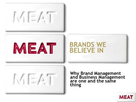 BRANDS WE BELIEVE IN Why Brand Management and Business Management are one and the same thing.