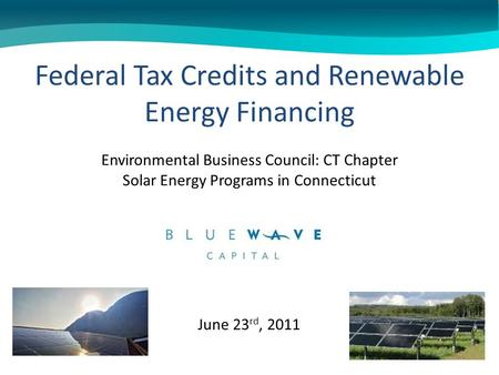 June 23 rd, 2011 Federal Tax Credits and Renewable Energy Financing Environmental Business Council: CT Chapter Solar Energy Programs in Connecticut.